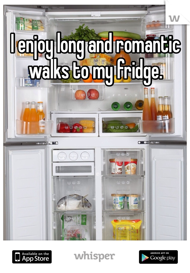 I enjoy long and romantic walks to my fridge.