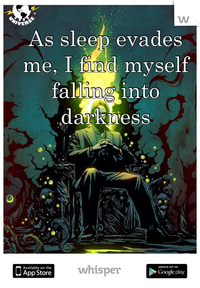 As sleep evades me, I find myself falling into darkness