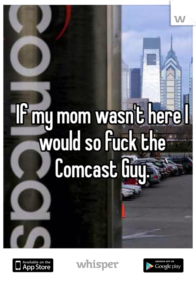 If my mom wasn't here I would so fuck the Comcast Guy.