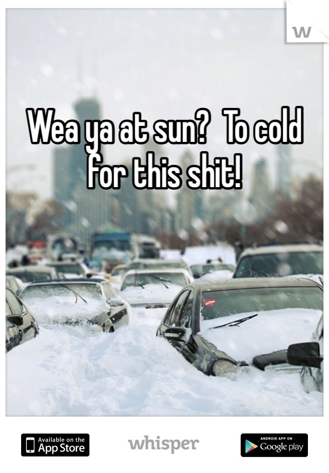 Wea ya at sun?  To cold for this shit!