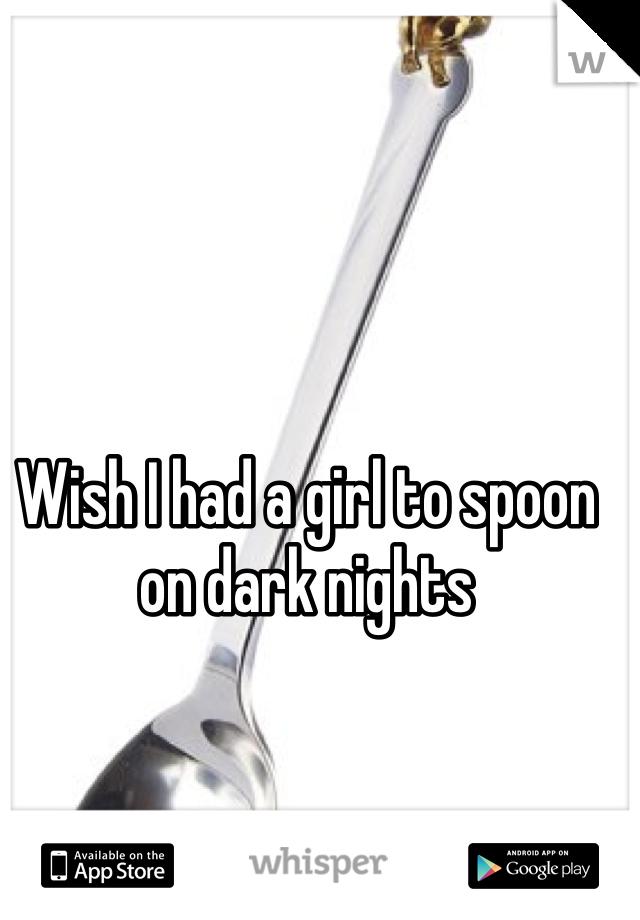 Wish I had a girl to spoon on dark nights