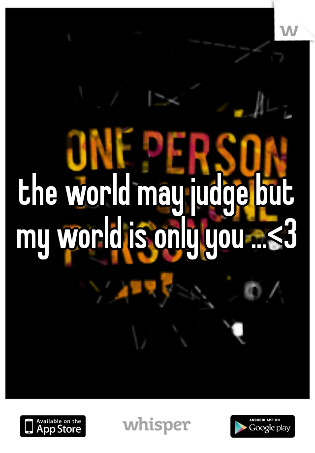the world may judge but my world is only you ...<3