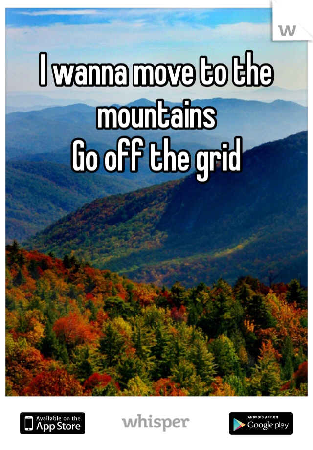 I wanna move to the mountains Go off the grid
