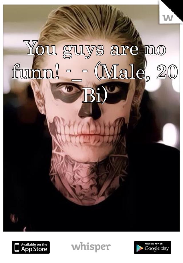 You guys are no funn! -_- (Male, 20 Bi)