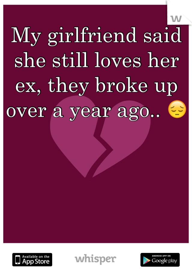 My girlfriend said she still loves her ex, they broke up over a year ago.. 😔