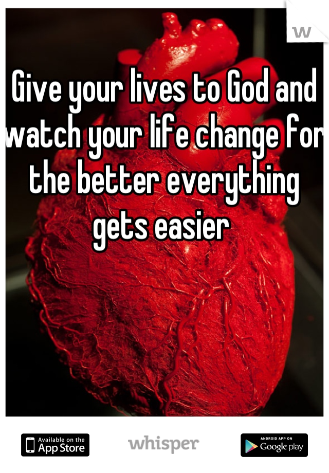 Give your lives to God and watch your life change for the better everything gets easier