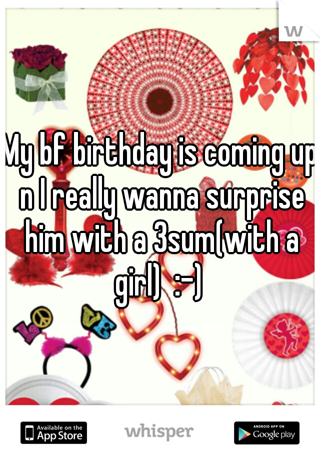 My bf birthday is coming up n I really wanna surprise him with a 3sum(with a girl)  :-)