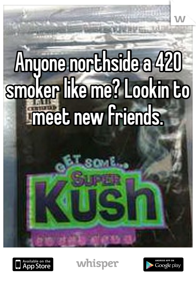 Anyone northside a 420 smoker like me? Lookin to meet new friends.