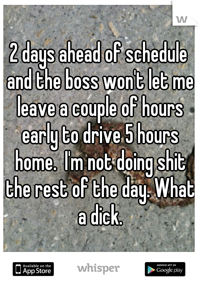 2 days ahead of schedule and the boss won't let me leave a couple of hours early to drive 5 hours home.  I'm not doing shit the rest of the day. What a dick.
