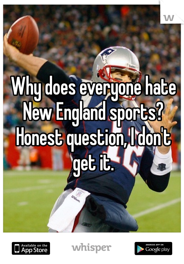 Why does everyone hate New England sports? Honest question, I don't get it.