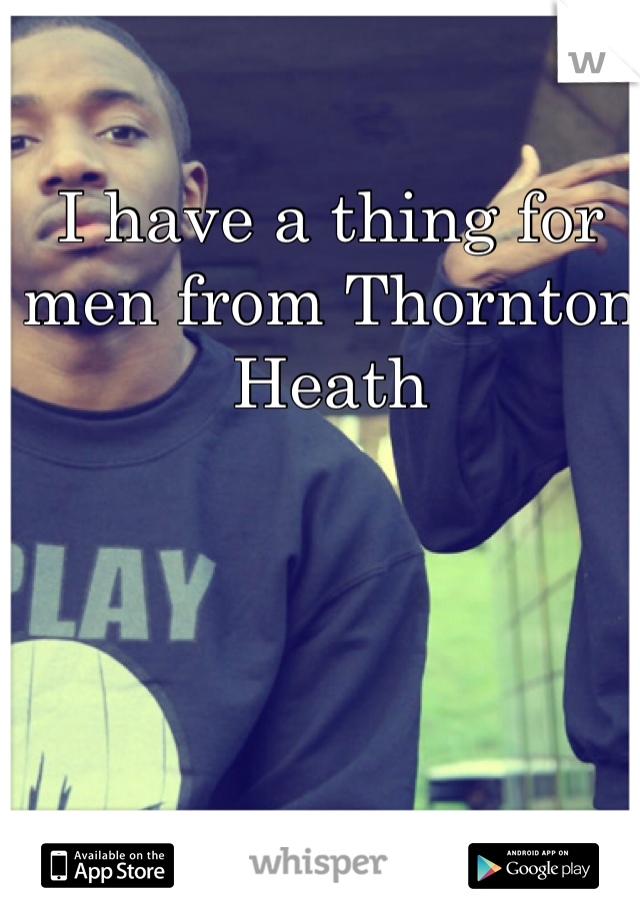 I have a thing for men from Thornton Heath