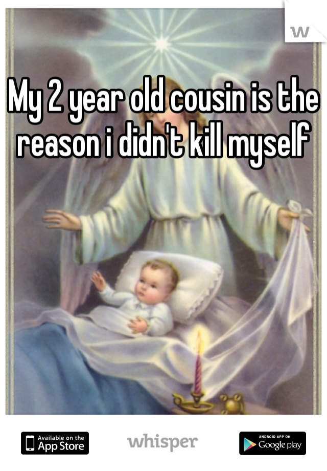 My 2 year old cousin is the reason i didn't kill myself