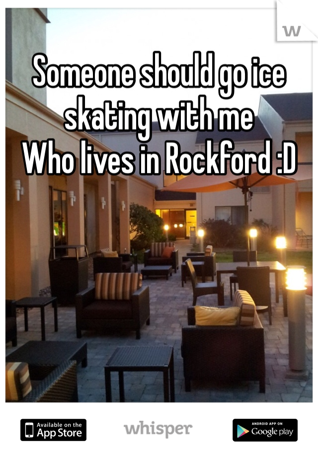 Someone should go ice skating with me  Who lives in Rockford :D