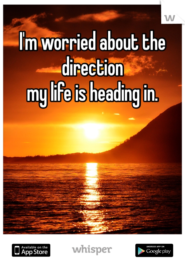 I'm worried about the direction my life is heading in.