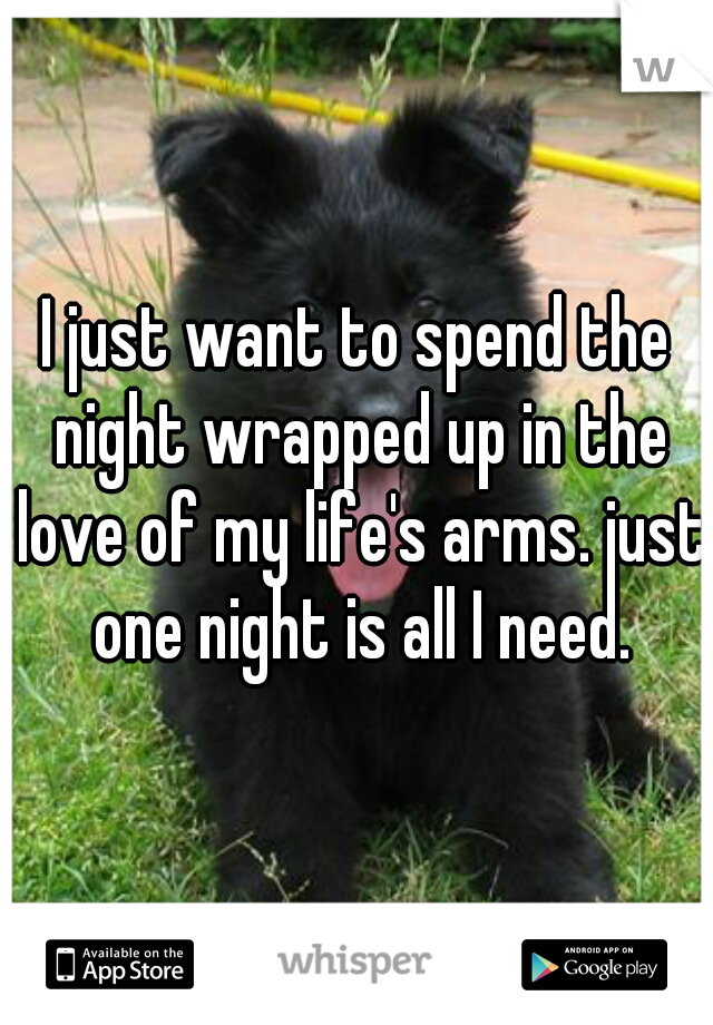 I just want to spend the night wrapped up in the love of my life's arms. just one night is all I need.
