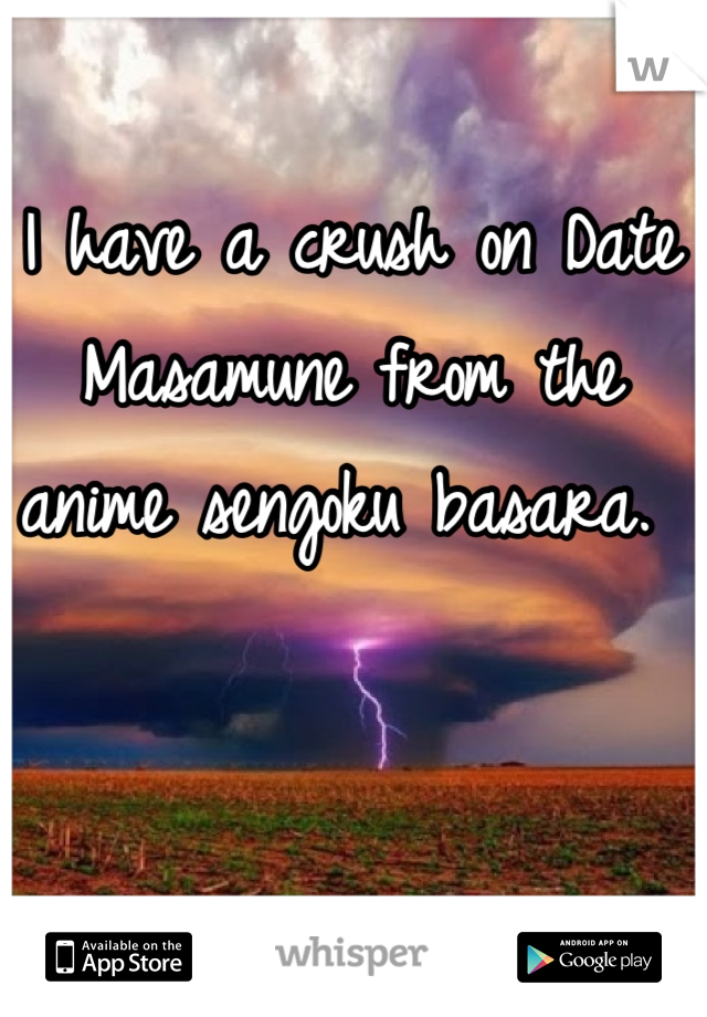 I have a crush on Date Masamune from the anime sengoku basara.