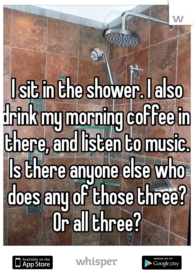 I sit in the shower. I also drink my morning coffee in there, and listen to music. Is there anyone else who does any of those three? Or all three?