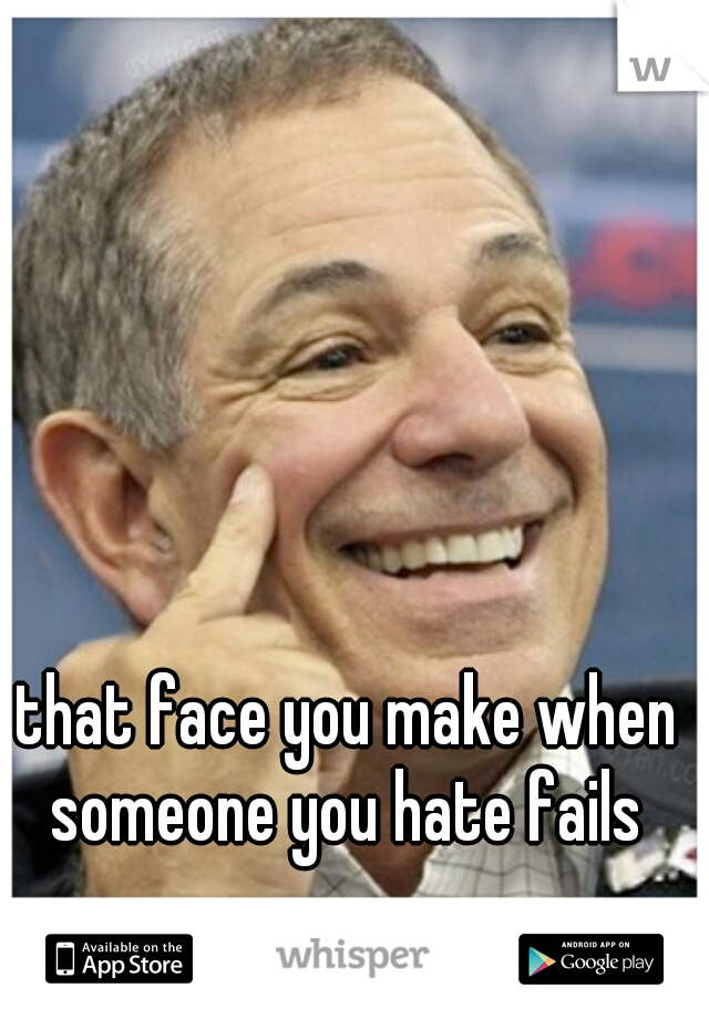 that face you make when someone you hate fails