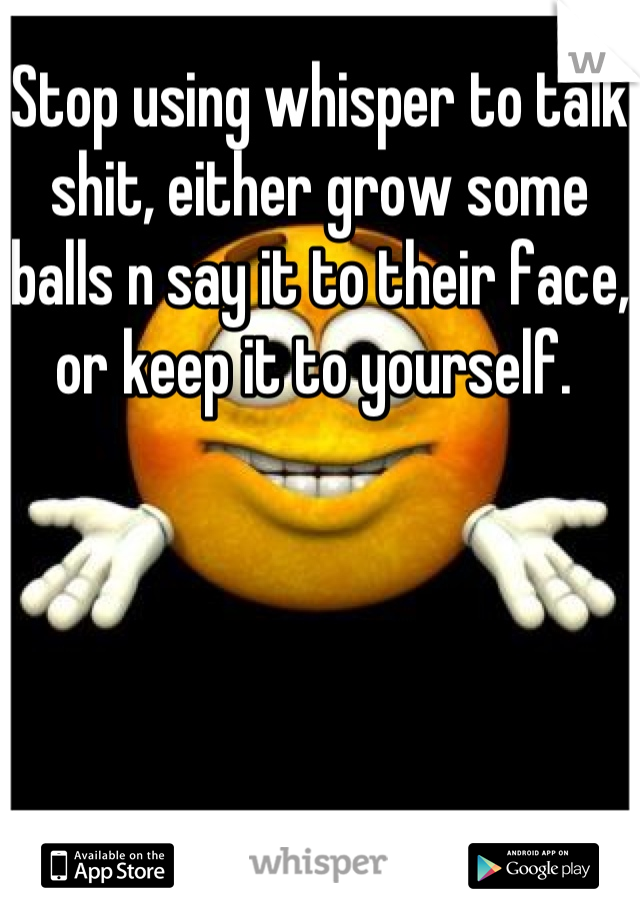 Stop using whisper to talk shit, either grow some balls n say it to their face, or keep it to yourself.