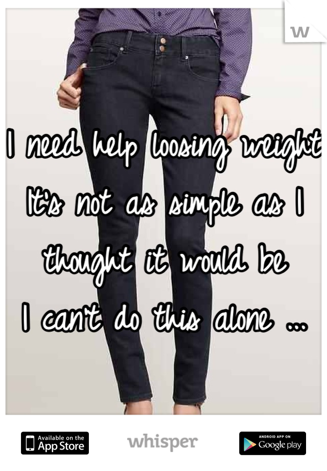 I need help loosing weight  It's not as simple as I thought it would be  I can't do this alone ...