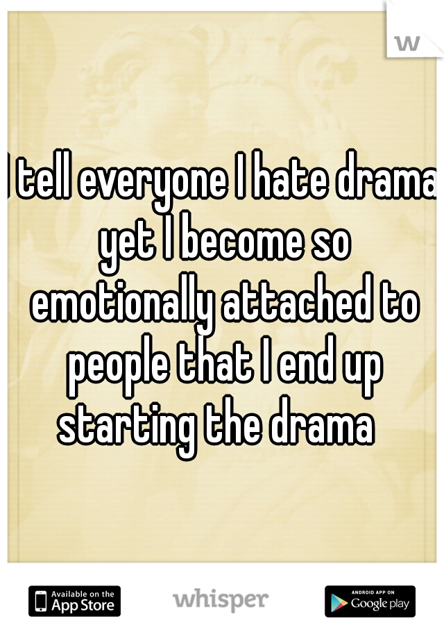 I tell everyone I hate drama yet I become so emotionally attached to people that I end up starting the drama