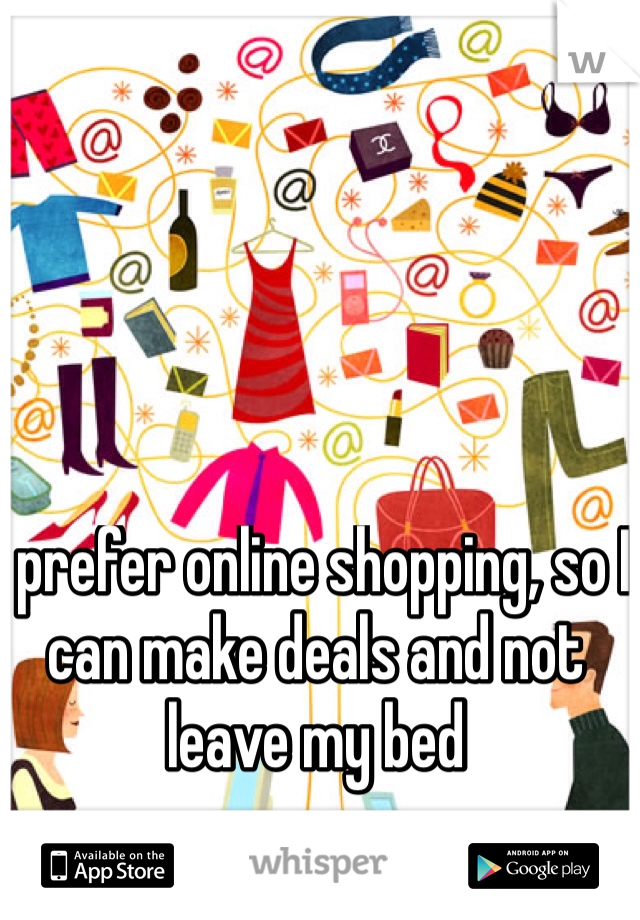I prefer online shopping, so I can make deals and not leave my bed