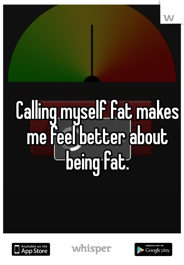Calling myself fat makes me feel better about being fat.