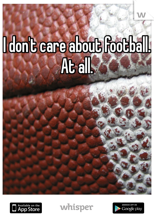 I don't care about football. At all.