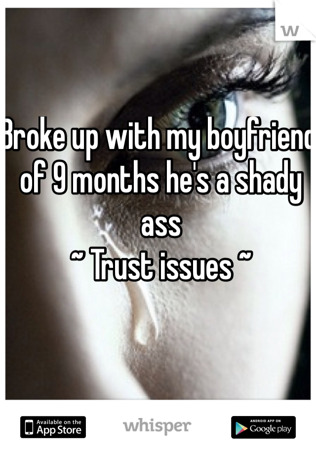 Broke up with my boyfriend of 9 months he's a shady ass  ~ Trust issues ~