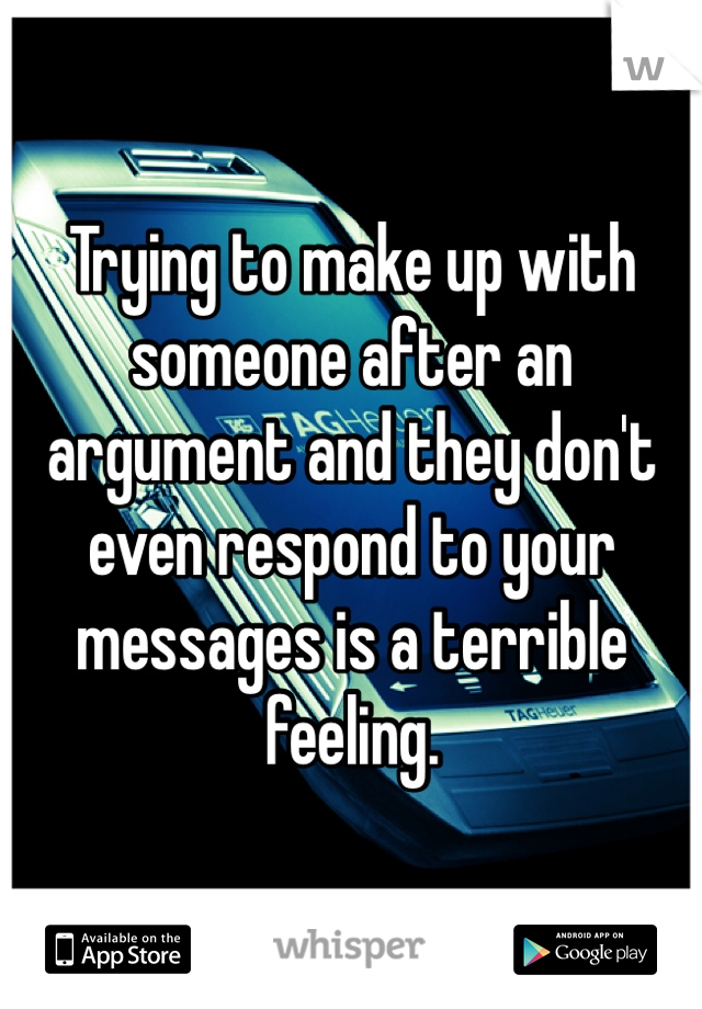 Trying to make up with someone after an argument and they don't even respond to your messages is a terrible feeling.