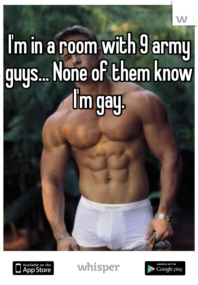 I'm in a room with 9 army guys... None of them know I'm gay.