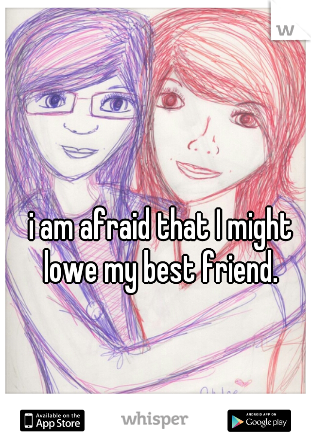 i am afraid that I might lowe my best friend.