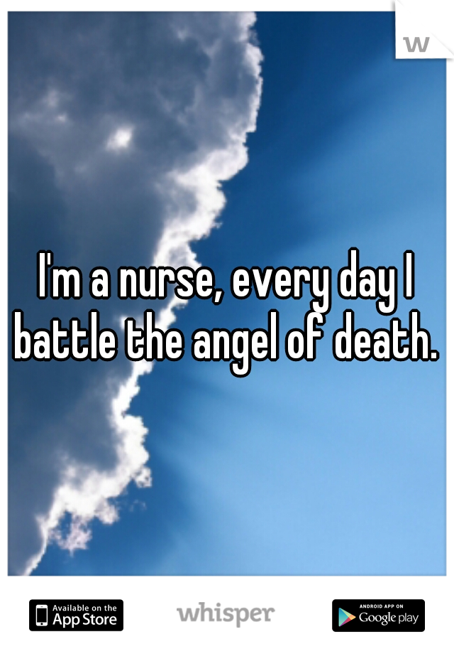I'm a nurse, every day I battle the angel of death.