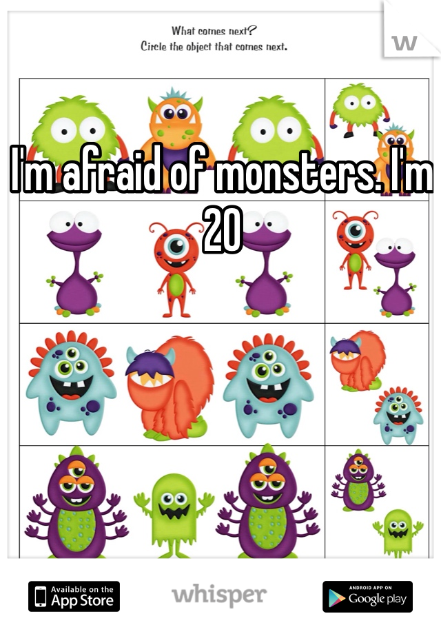 I'm afraid of monsters. I'm 20