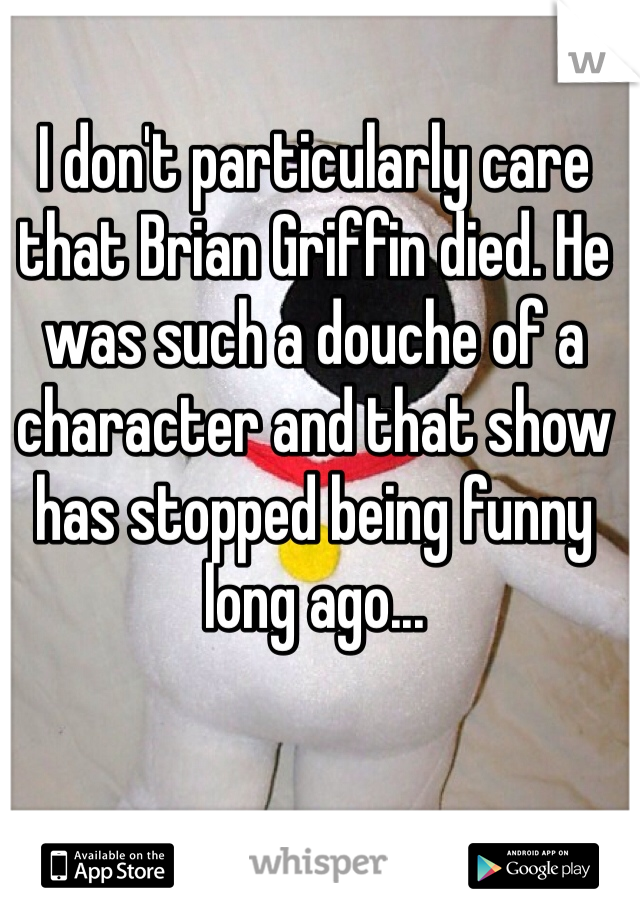 I don't particularly care that Brian Griffin died. He was such a douche of a character and that show has stopped being funny long ago...