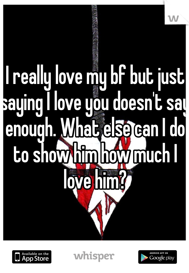 I really love my bf but just saying I love you doesn't say enough. What else can I do to show him how much I love him?