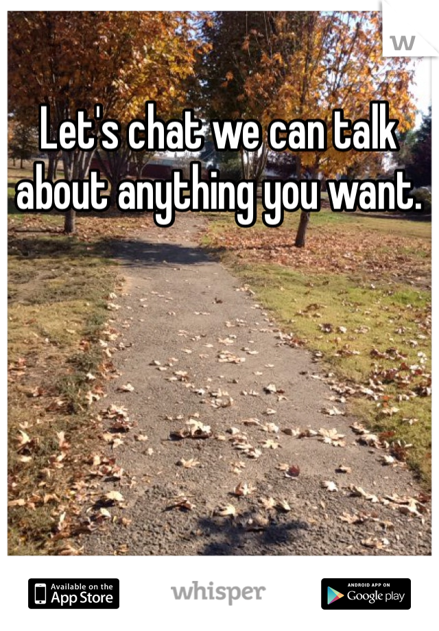Let's chat we can talk about anything you want.