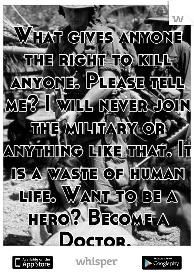 What gives anyone the right to kill anyone. Please tell me? I will never join the military or anything like that. It is a waste of human life. Want to be a hero? Become a Doctor.