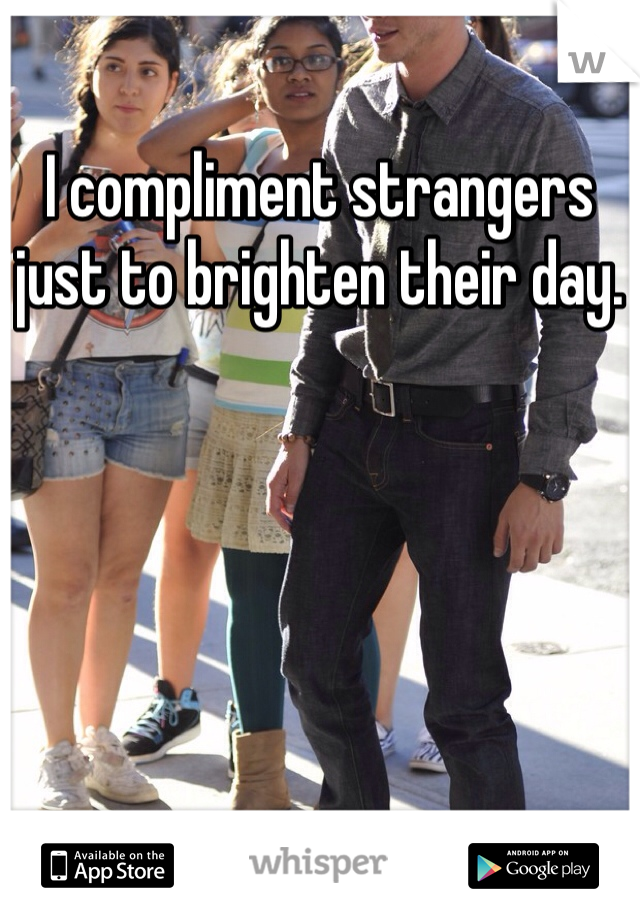 I compliment strangers just to brighten their day.