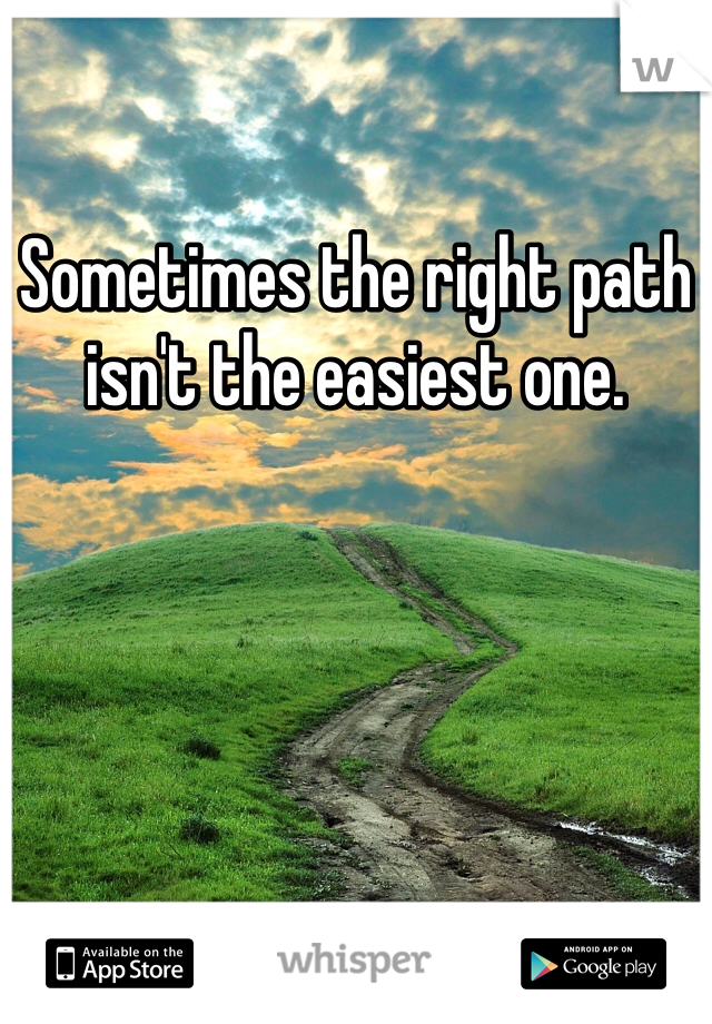 Sometimes the right path isn't the easiest one.