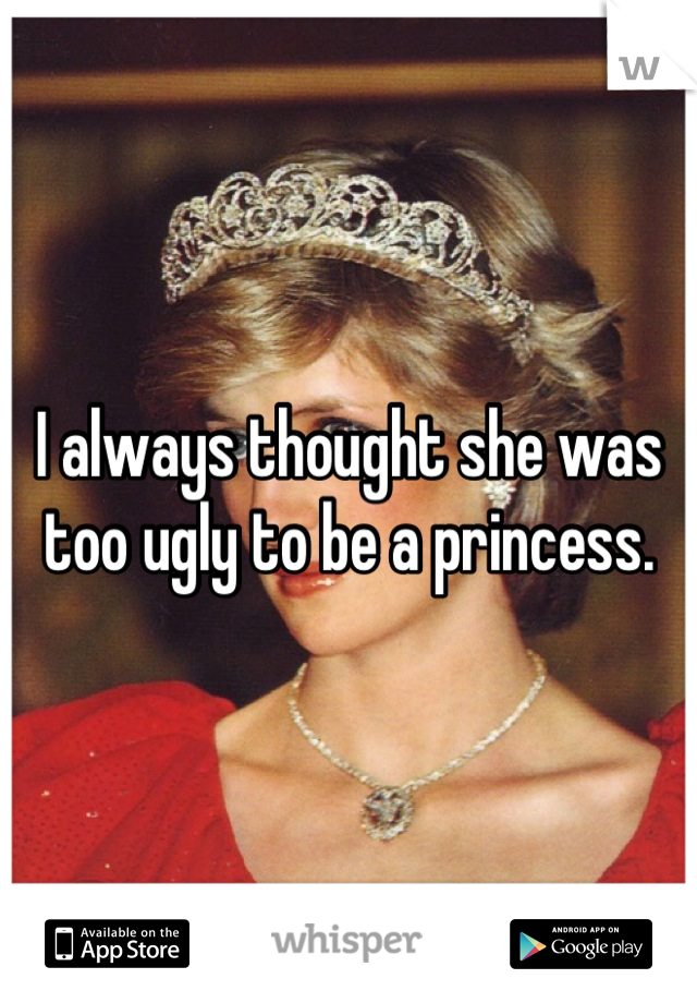 I always thought she was too ugly to be a princess.