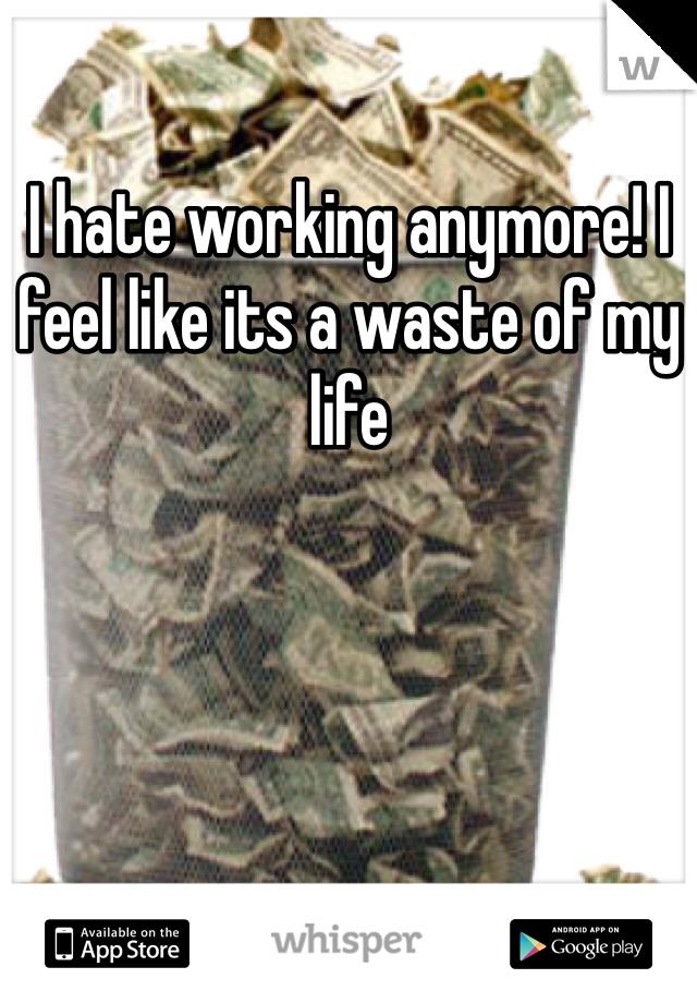 I hate working anymore! I feel like its a waste of my life
