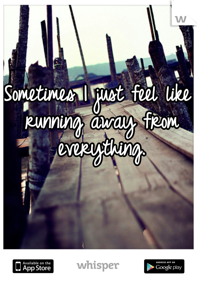 Sometimes I just feel like running away from everything.