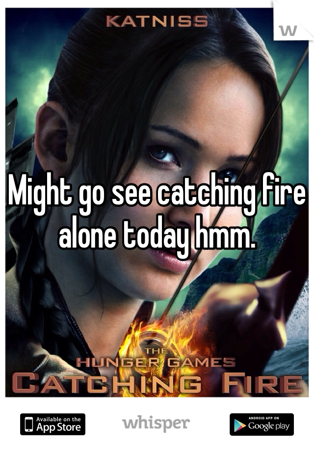 Might go see catching fire alone today hmm.