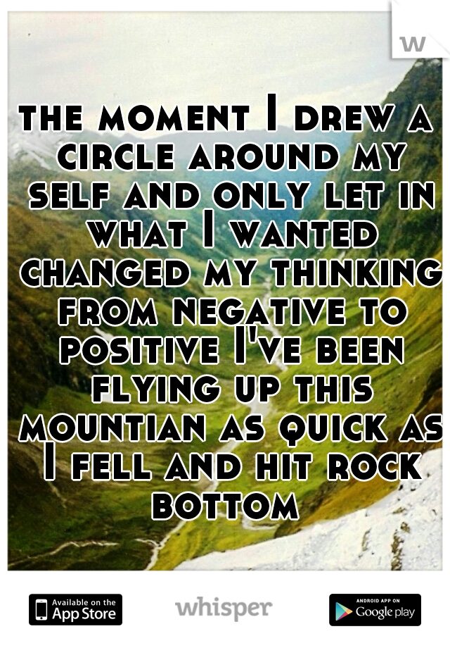 the moment I drew a circle around my self and only let in what I wanted changed my thinking from negative to positive I've been flying up this mountian as quick as I fell and hit rock bottom