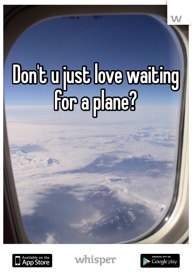 Don't u just love waiting for a plane?