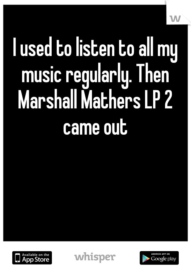 I used to listen to all my music regularly. Then Marshall Mathers LP 2 came out
