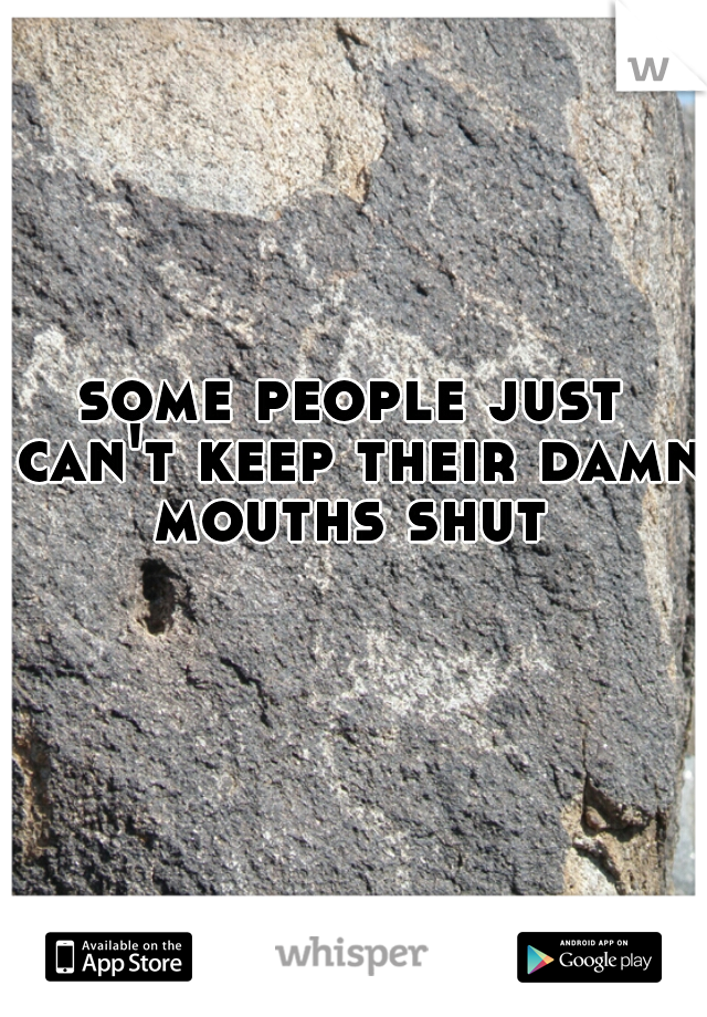 some people just can't keep their damn mouths shut