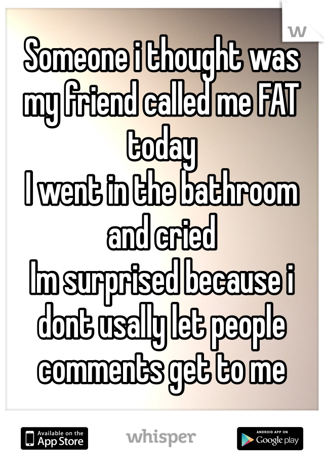 Someone i thought was my friend called me FAT today I went in the bathroom and cried  Im surprised because i dont usally let people comments get to me