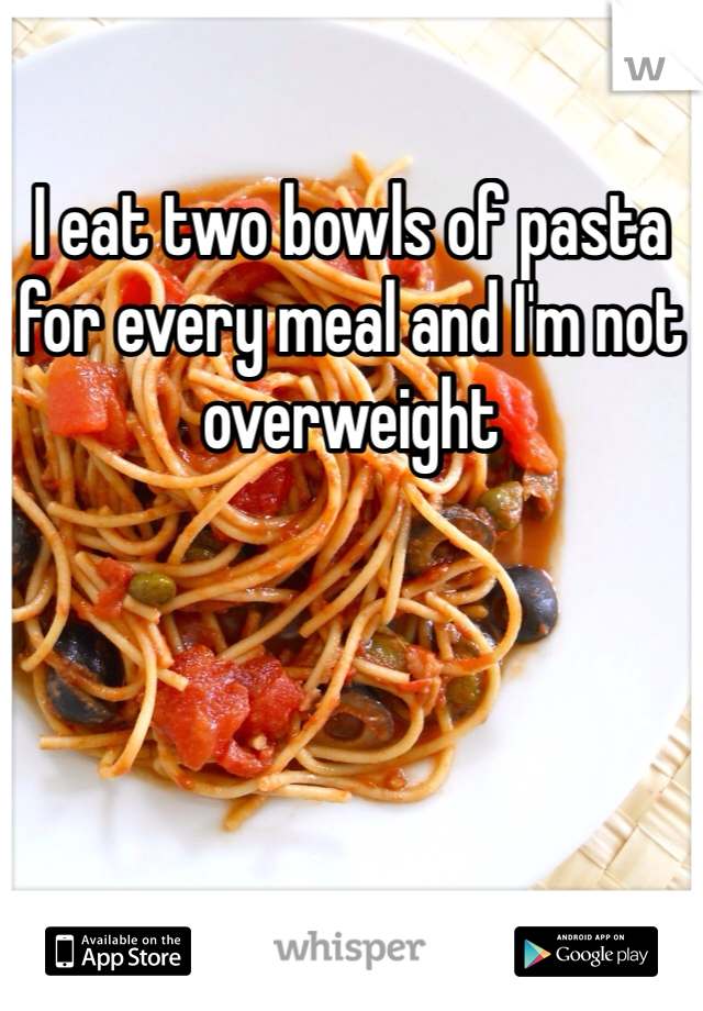 I eat two bowls of pasta for every meal and I'm not overweight
